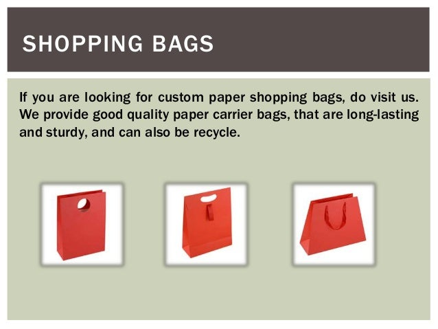 SHOPPING BAGS If you are looking for custom paper shopping bags, do visit us. We provide good quality paper carrier bags, ...