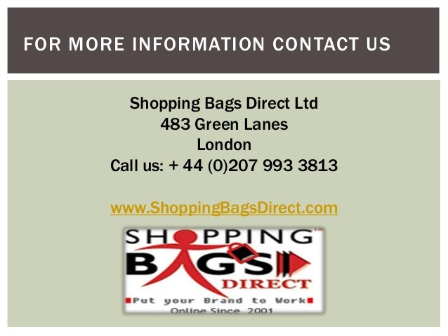 FOR MORE INFORMATION CONTACT US Shopping Bags Direct Ltd 483 Green Lanes London Call us: + 44 (0)207 993 3813 www.Shopping...