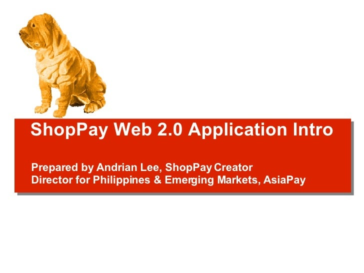 ShopPay Web 2.0 Application Intro Prepared by Andrian Lee, ShopPay Creator Director for Philippines & Emerging Markets, As...