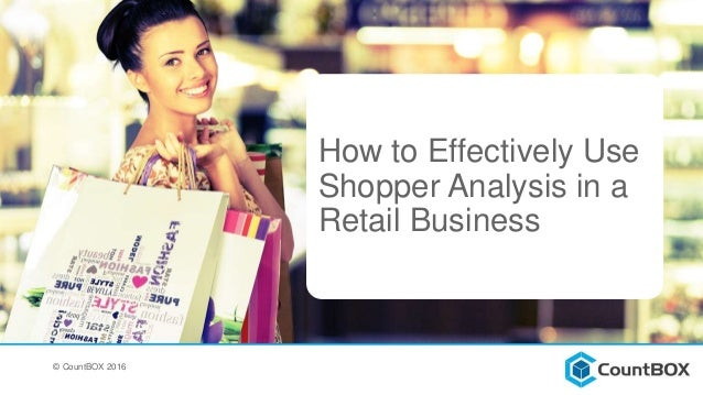 How to Effectively Use Shopper Analysis in a Retail Business © CountBOX 2016