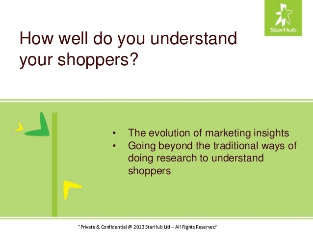 """How well do you understand your shoppers? """"Private & Confidential @ 2013 StarHub Ltd – All Rights Reserved"""" • The evolutio..."""