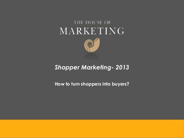 Shopper Marketing- 2013 How to turn shoppers into buyers?