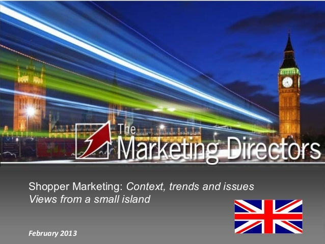 Shopper Marketing: Context, trends and issuesViews from a small islandFebruary 2013
