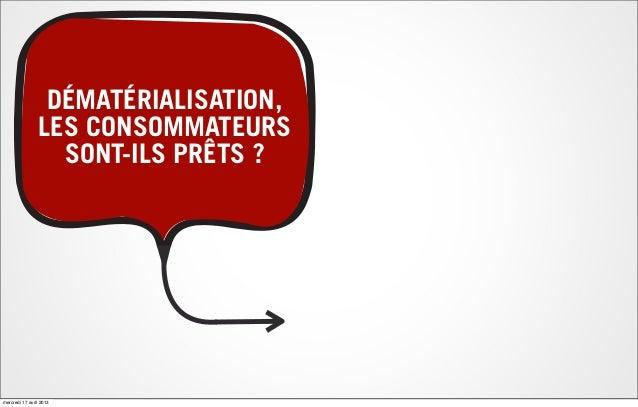 DÉMATÉRIALISATION,LES CONSOMMATEURSSONT-ILS PRÊTS ?mercredi 17 avril 2013