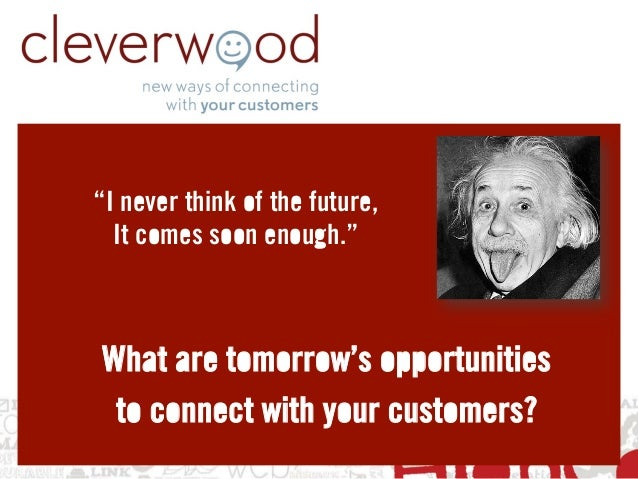 """""""I never think of the future,  It comes soon enough.""""What are tomorrow's opportunities to connect with your customers?"""