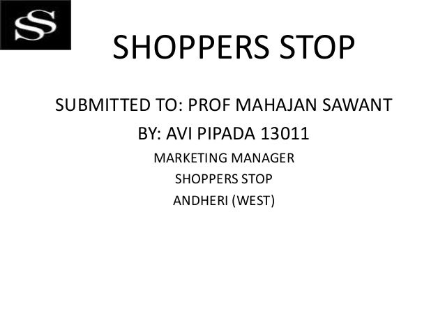 SHOPPERS STOP SUBMITTED TO: PROF MAHAJAN SAWANT BY: AVI PIPADA 13011 MARKETING MANAGER SHOPPERS STOP ANDHERI (WEST)