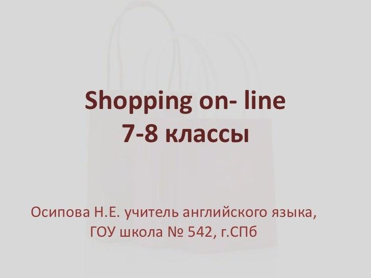 Shopping on- line          7-8 классыОсипова Н.Е. учитель английского языка,       ГОУ школа № 542, г.СПб