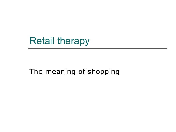 Retail therapy The meaning of shopping