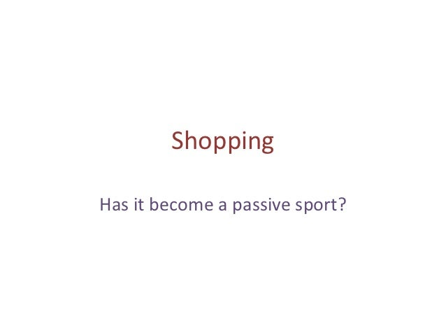 ShoppingHas it become a passive sport?