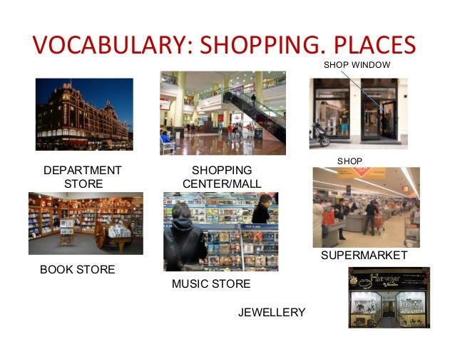 VOCABULARY: SHOPPING. PLACES DEPARTMENT STORE SHOPPING CENTER/MALL SHOP BOOK STORE SUPERMARKET MUSIC STORE SHOP WINDOW JEW...