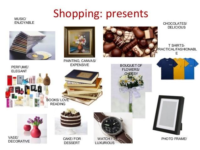 Shopping: presentsMUSIC/ ENJOYABLE PERFUME/ ELEGANT VASE/ DECORATIVE PAINTING, CANVAS/ EXPENSIVE CHOCOLATES/ DELICIOUS T S...