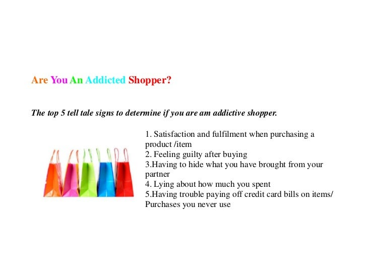 shopping addiction Shopaholics: signs and symptoms of shopping addiction, compulsive shopping shopping, done to excess, can spin out of control and lead to serious problems, eroding rather than enhancing your quality of life.