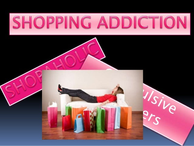 -The most socially reinforced of the behavioral addictions. -Shopping becomes the person's main way of coping with stress....