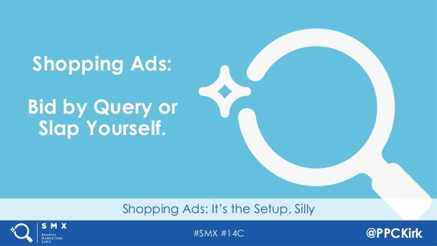 #SMX #14C @PPCKirk Shopping Ads: It's the Setup, Silly Shopping Ads: Bid by Query or Slap Yourself.