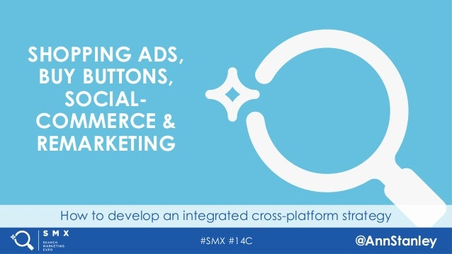 #SMX #14C @AnnStanley How to develop an integrated cross-platform strategy SHOPPING ADS, BUY BUTTONS, SOCIAL- COMMERCE & R...