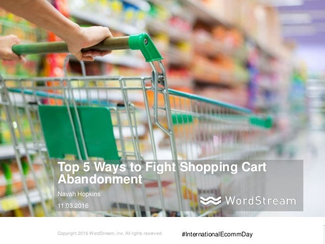 1WordStream Confidential Top 5 Ways to Fight Shopping Cart Abandonment Navah Hopkins 11.03.2016 Copyright 2016 WordStream,...
