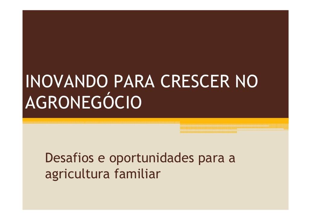 INOVANDO PARA CRESCER NO AGRONEGÓCIO     Desafios e oportunidades para a   agricultura familiar