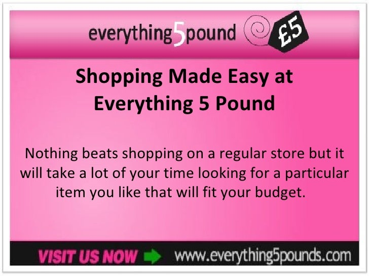 Shopping Made Easy at          Everything 5 PoundNothing beats shopping on a regular store but itwill take a lot of your t...