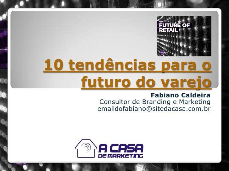 10 tendências para o futuro do varejo<br />Fabiano Caldeira<br />Consultor de Branding e Marketing<br />emaildofabiano@sit...