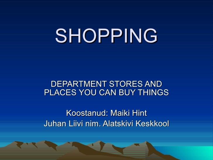 SHOPPING DEPARTMENT STORES AND PLACES YOU CAN BUY THINGS Koostanud: Maiki Hint Juhan Liivi nim. Alatskivi Keskkool