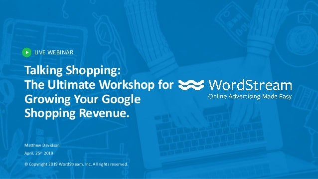 LIVE WEBINAR © Copyright 2019 WordStream, Inc. All rights reserved. Talking Shopping: The Ultimate Workshop for Growing Yo...