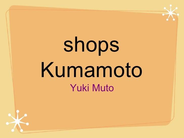 shops Kumamoto <ul><li>Yuki Muto </li></ul>