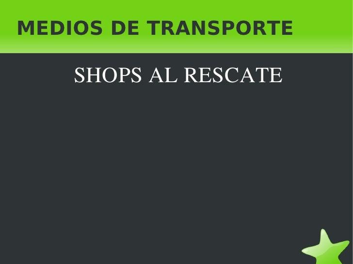 MEDIOS DE TRANSPORTE <ul><li>SHOPS AL RESCATE </li></ul>