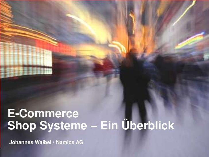 E-CommerceShop Systeme – Ein ÜberblickJohannes Waibel / Namics AG                               Namics.