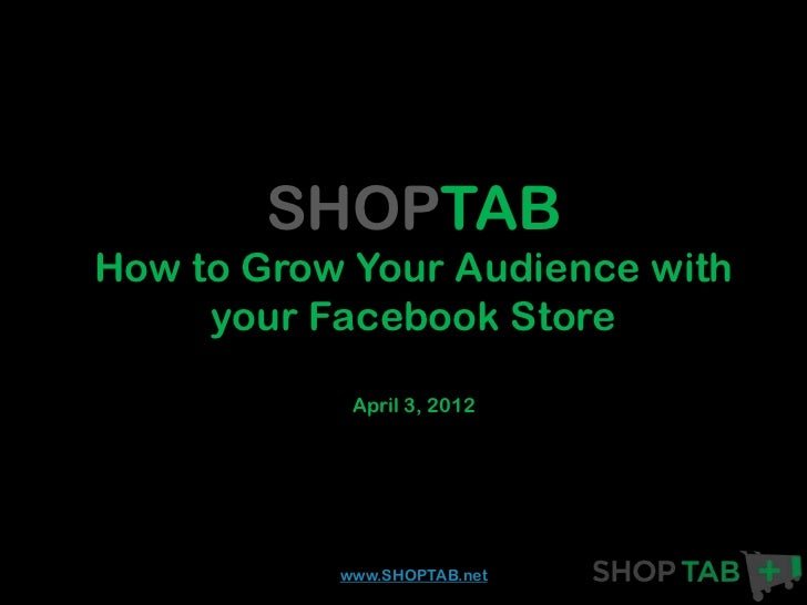 SHOPTABHow to Grow Your Audience with     your Facebook Store            April 3, 2012           www.SHOPTAB.net