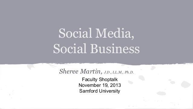 Social Media, Social Business Sheree Martin, J.D., LL.M., Ph.D. Faculty Shoptalk November 19, 2013 Samford University