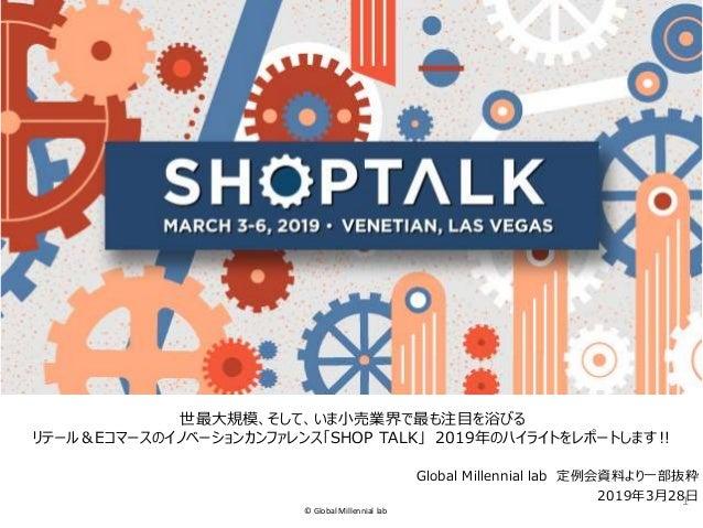 © Global Millennial lab 世最大規模、そして、いま小売業界で最も注目を浴びる リテール&Eコマースのイノベーションカンファレンス「SHOP TALK」 2019年のハイライトをレポートします‼ 1 Global Mille...