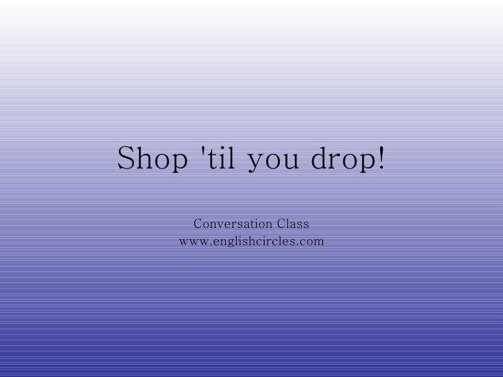 Shop  ' til you drop! Conversation Class www.englishcircles.com