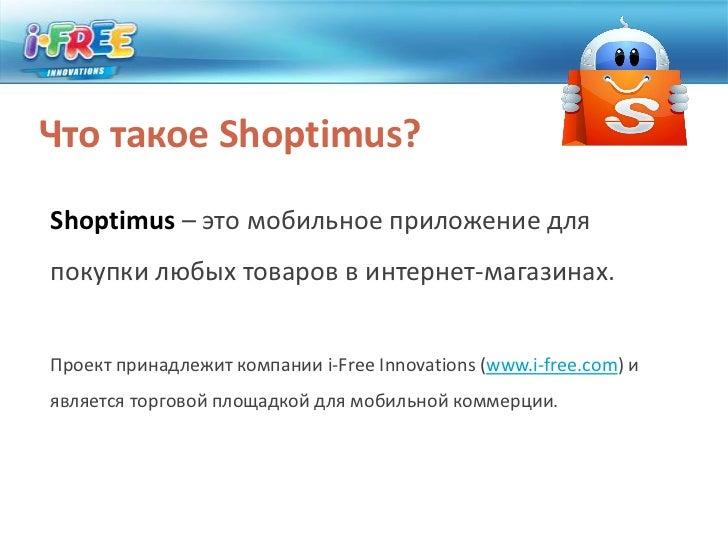 Что такое Shoptimus?<br />Shoptimus– это мобильное приложение для покупки любых товаров в интернет-магазинах.<br />Проект ...