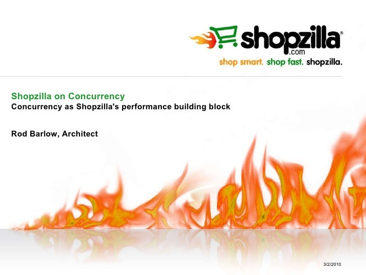 Shopzilla on Concurrency Concurrency as Shopzilla's performance building block Rod Barlow, Architect 3/2/2010