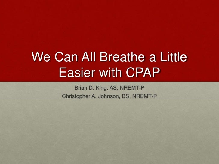 We Can All Breathe a Little Easier with CPAP<br />Brian D. King, AS, NREMT-P<br />Christopher A. Johnson, BS, NREMT-P<br />