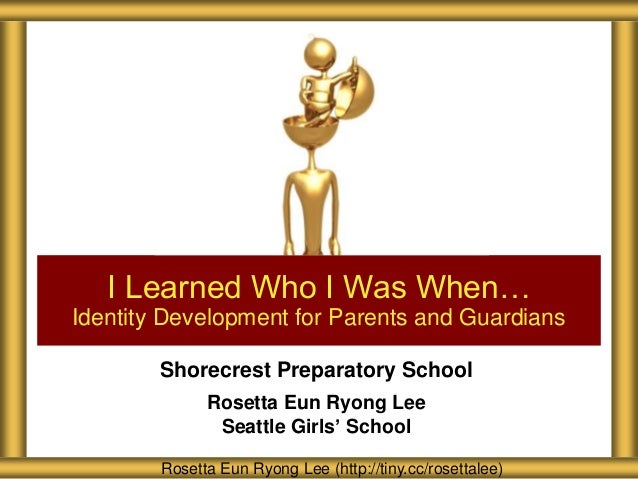 I Learned Who I Was When…Identity Development for Parents and Guardians        Shorecrest Preparatory School              ...