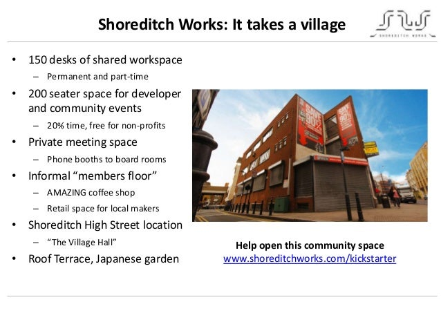 Shoreditch Works: It takes a village• 150 desks of shared workspace– Permanent and part-time• 200 seater space for develop...