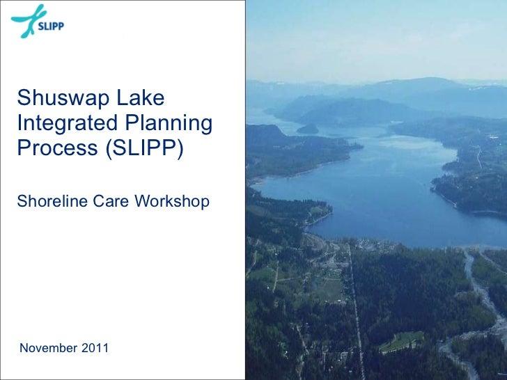 Shuswap Lake Integrated Planning Process (SLIPP) Shoreline Care Workshop  November 2011