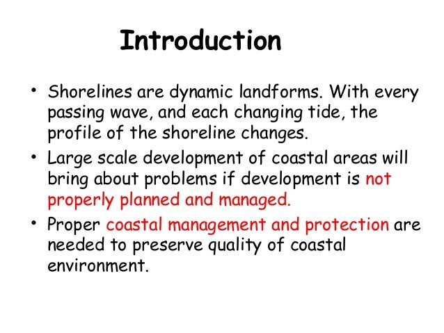 Introduction • Shorelines are dynamic landforms. With every passing wave, and each changing tide, the profile of the shore...