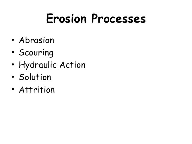 Erosion Processes • Abrasion • Scouring • Hydraulic Action • Solution • Attrition