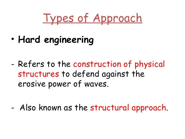 Types of Approach • Hard engineering - Refers to the construction of physical structures to defend against the erosive pow...