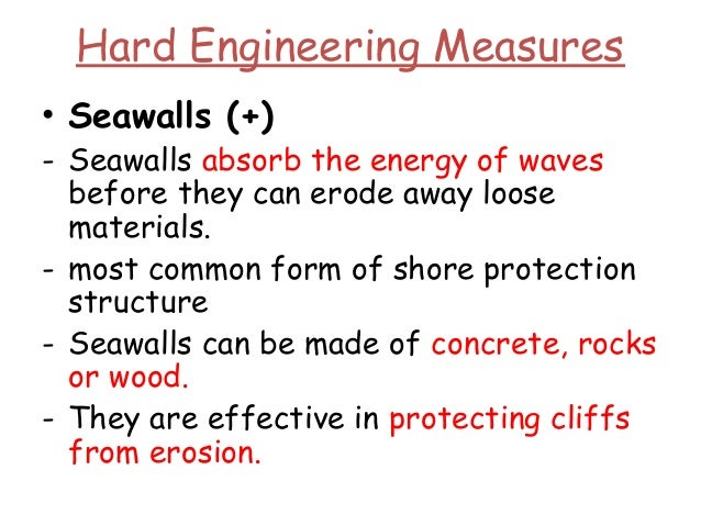 Hard Engineering Measures • Seawalls (+) - Seawalls absorb the energy of waves before they can erode away loose materials....