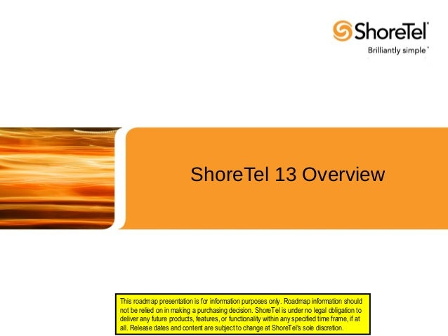 ShoreTel 13 Overview This roadmap presentation is for information purposes only. Roadmap information should not be relied ...