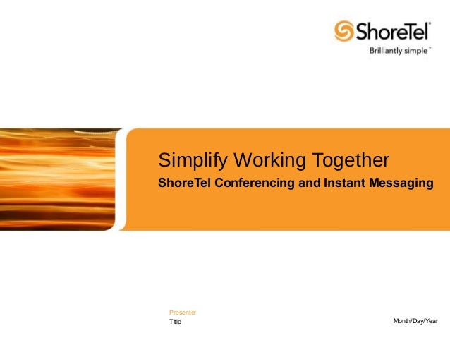 Simplify Working TogetherShoreTel Conferencing and Instant Messaging Presenter Title                              Month/Da...