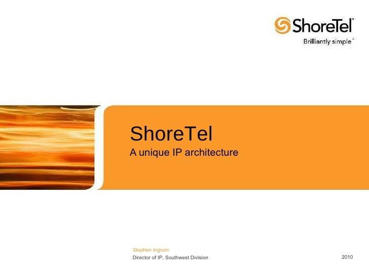 ShoreTel A unique IP architecture Stephen Ingrum Director of IP, Southwest Division 2010