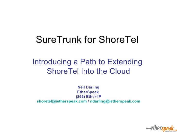 SureTrunk for ShoreTel  Introducing a Path to Extending  ShoreTel Into the Cloud Neil Darling EtherSpeak  (866) Ether-IP [...