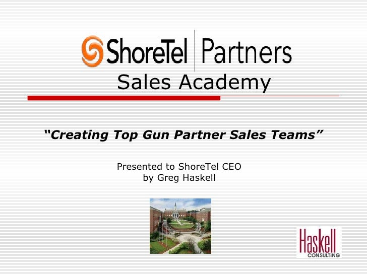 "Sales Academy "" Creating Top Gun Partner Sales Teams"" Presented to ShoreTel CEO by Greg Haskell"