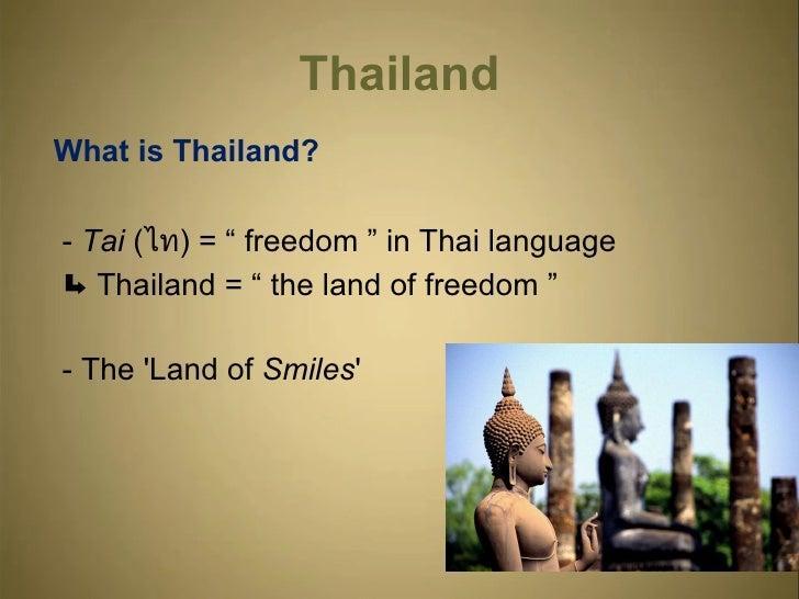 """Thailand <ul><li>What is Thailand? </li></ul><ul><li>-  Tai  ( ไท ) = """" freedom """" in Thai language  </li></ul><ul><li>Thai..."""