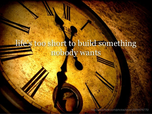 lifes too short to build something            nobody wants                     http://www.flickr.com/photos/tonivc/2283676...