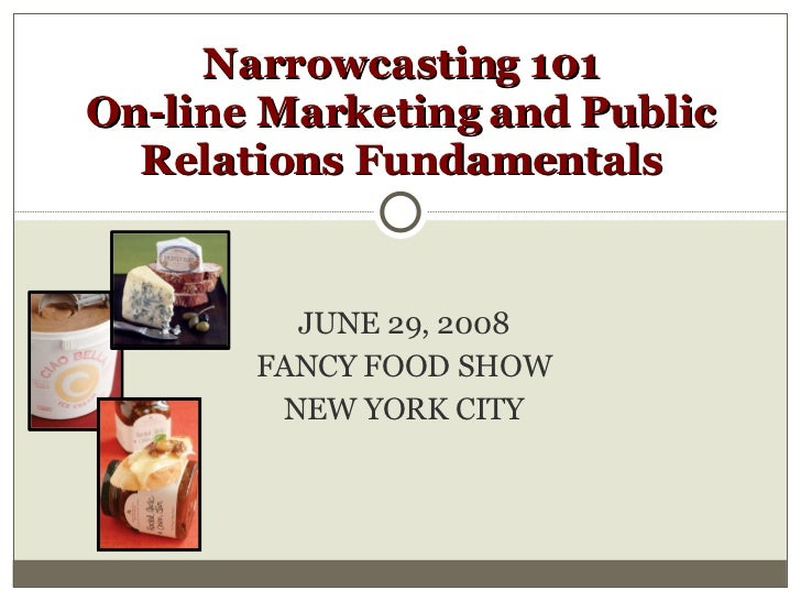 JUNE 29, 2008 FANCY FOOD SHOW NEW YORK CITY Narrowcasting 101 On-line Marketing and Public Relations Fundamentals